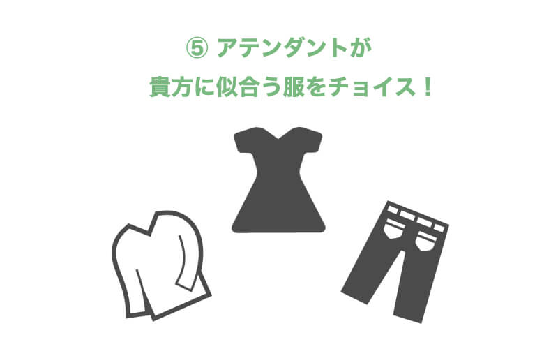 ⑤ アテンダントが貴方に似合う服をチョイス!